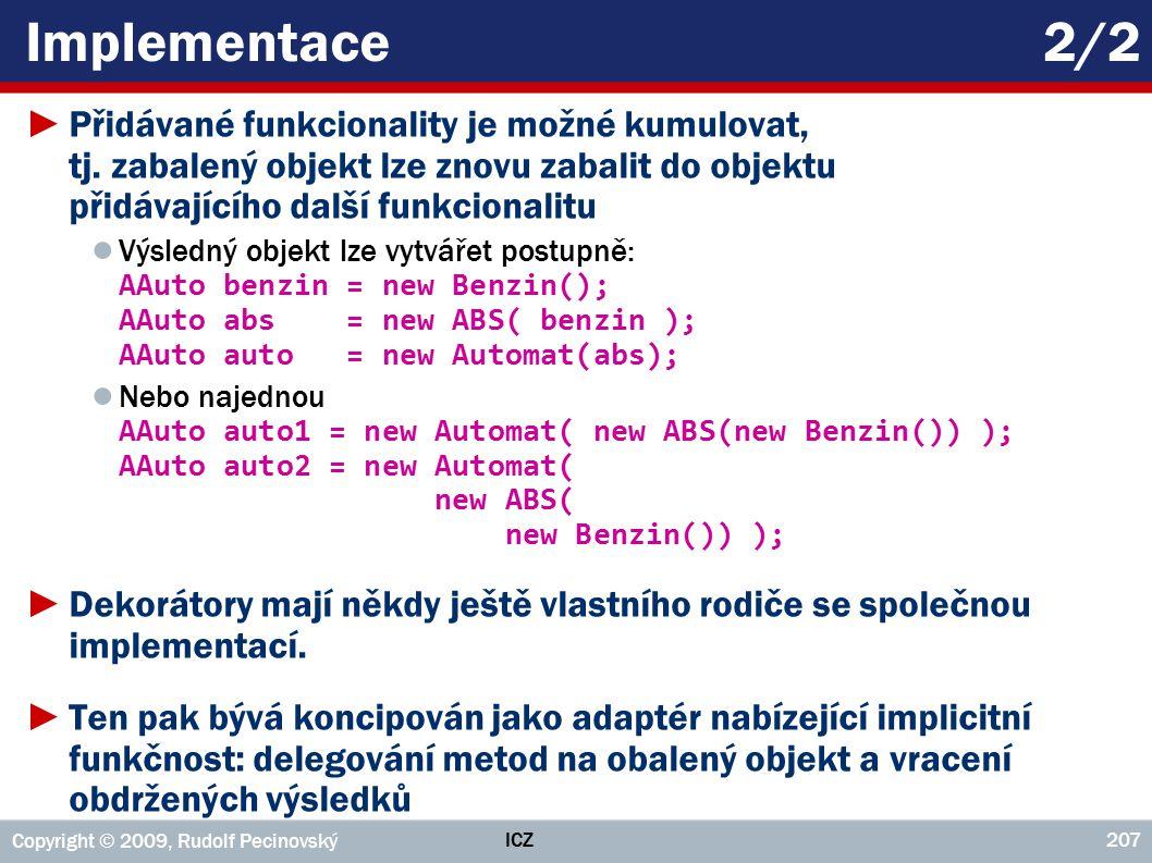 ICZ Copyright © 2009, Rudolf Pecinovský 207 Implementace2/2 ►Přidávané funkcionality je možné kumulovat, tj. zabalený objekt lze znovu zabalit do obje