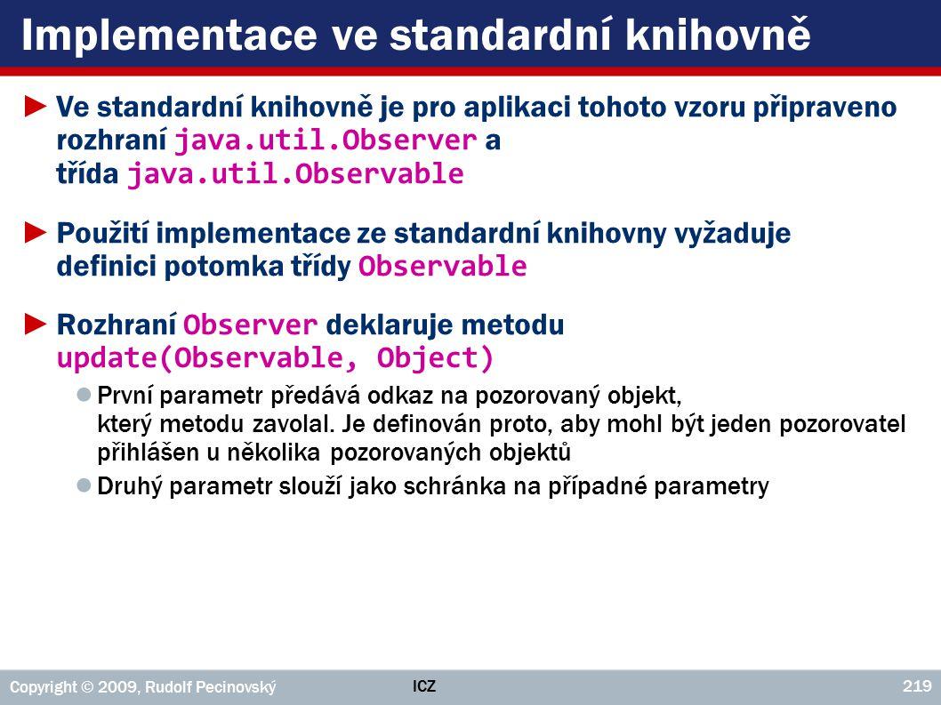 ICZ Copyright © 2009, Rudolf Pecinovský 219 Implementace ve standardní knihovně ►Ve standardní knihovně je pro aplikaci tohoto vzoru připraveno rozhra