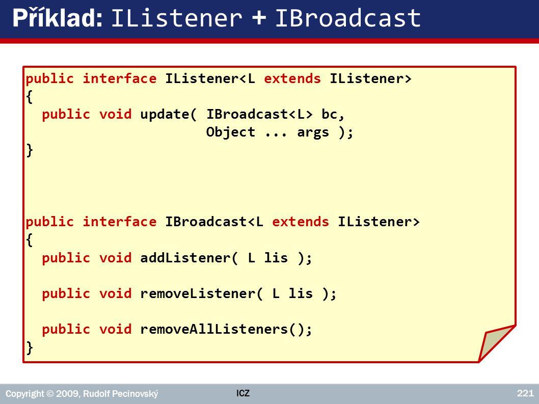 ICZ Copyright © 2009, Rudolf Pecinovský 221 Příklad: IListener + IBroadcast public interface IListener { public void update( IBroadcast bc, Object...