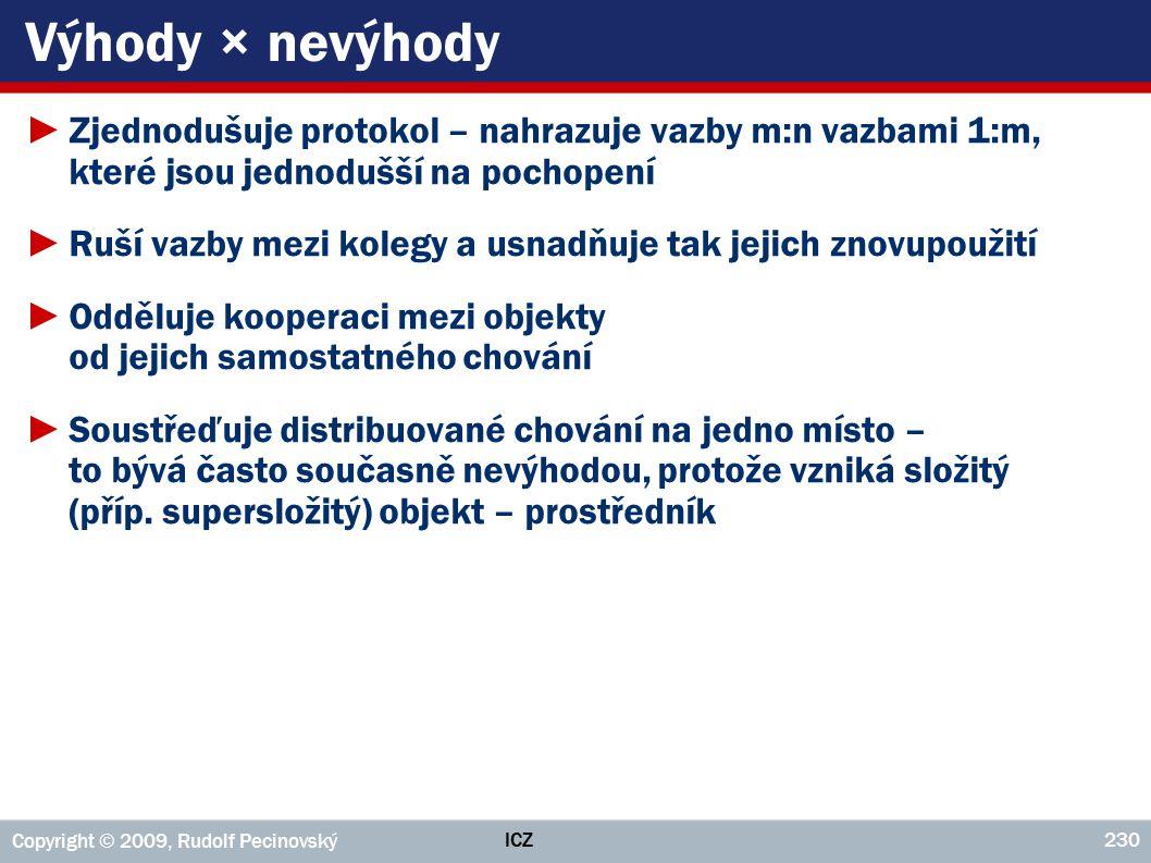 ICZ Copyright © 2009, Rudolf Pecinovský 230 Výhody × nevýhody ►Zjednodušuje protokol – nahrazuje vazby m:n vazbami 1:m, které jsou jednodušší na pocho