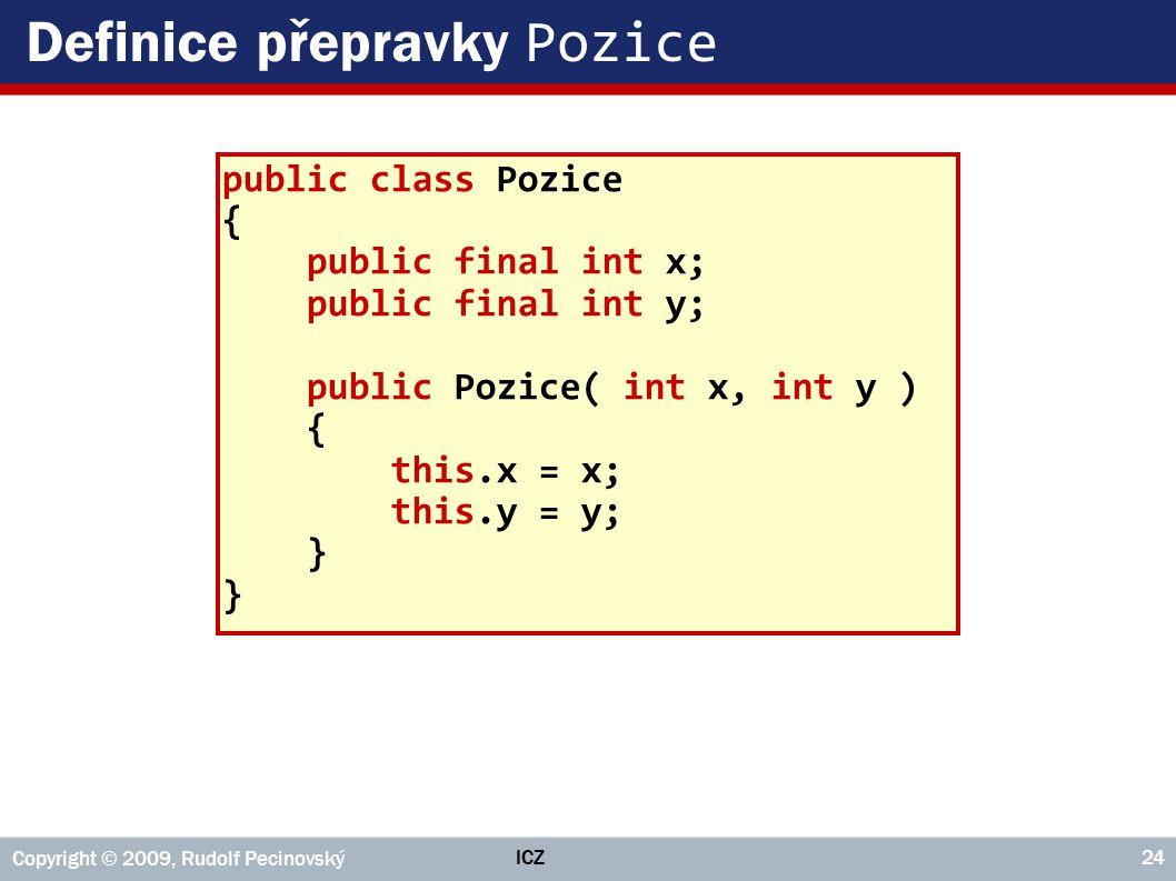 ICZ Copyright © 2009, Rudolf Pecinovský 24 Definice přepravky Pozice public class Pozice { public final int x; public final int y; public Pozice( int x, int y ) { this.x = x; this.y = y; }