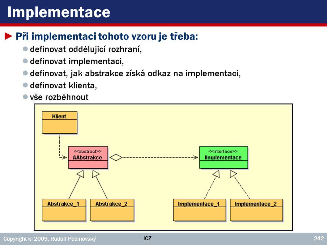 ICZ Copyright © 2009, Rudolf Pecinovský 242 Implementace ►Při implementaci tohoto vzoru je třeba: ● definovat oddělující rozhraní, ● definovat impleme