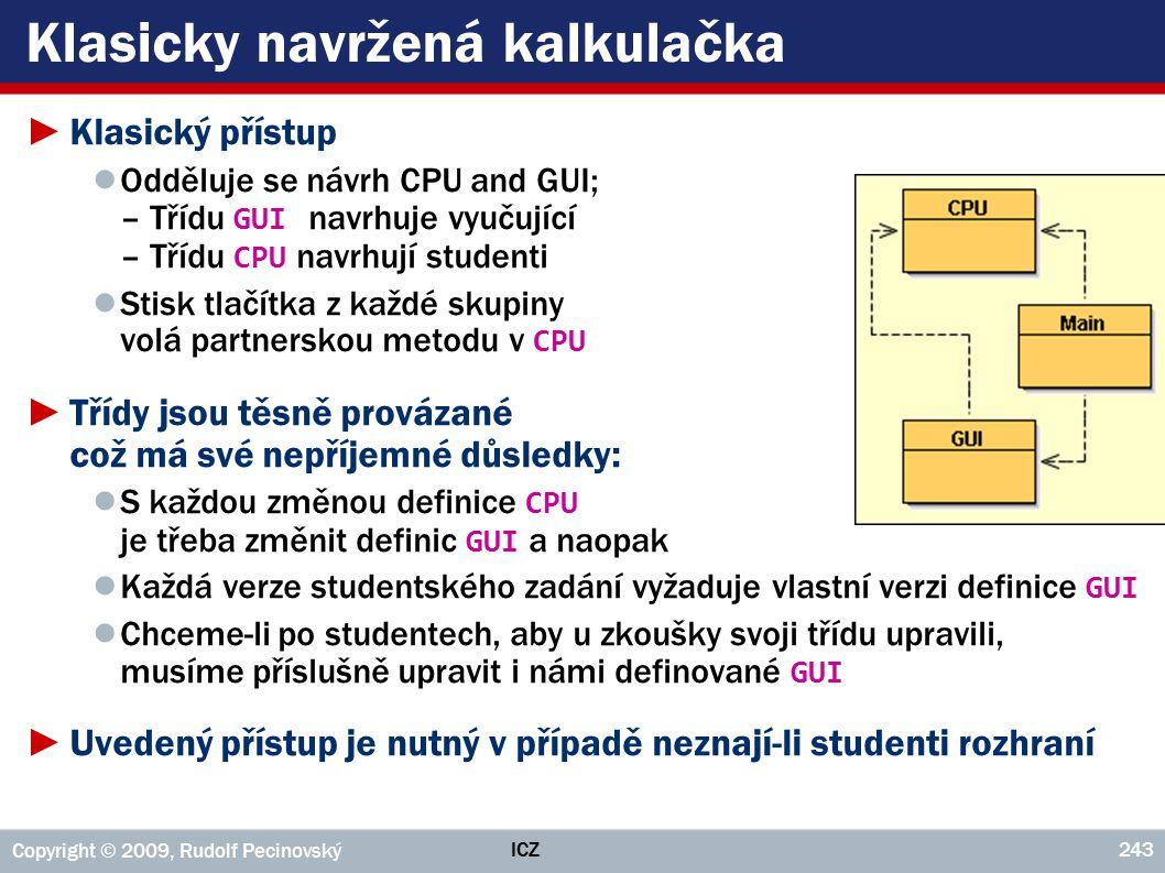 ICZ Copyright © 2009, Rudolf Pecinovský 243 Klasicky navržená kalkulačka ►Klasický přístup ● Odděluje se návrh CPU and GUI; – Třídu GUI navrhuje vyuču