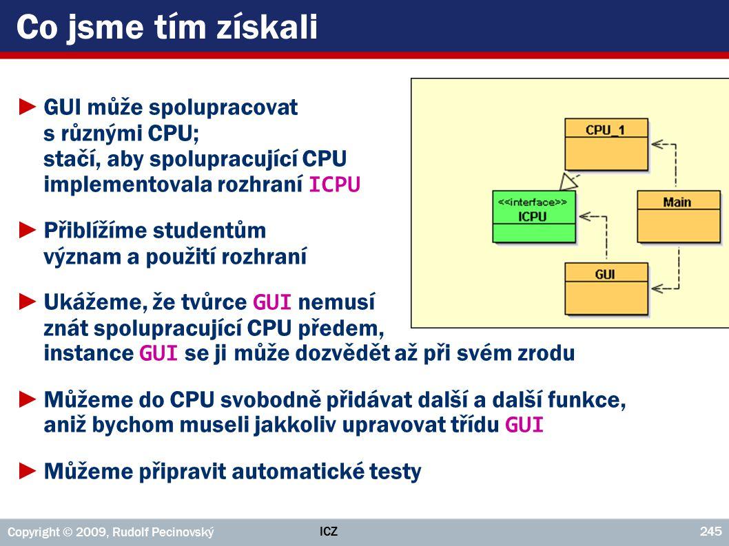 ICZ Copyright © 2009, Rudolf Pecinovský 245 Co jsme tím získali ►GUI může spolupracovat s různými CPU; stačí, aby spolupracující CPU implementovala rozhraní ICPU ►Přiblížíme studentům význam a použití rozhraní ►Ukážeme, že tvůrce GUI nemusí znát spolupracující CPU předem, instance GUI se ji může dozvědět až při svém zrodu ►Můžeme do CPU svobodně přidávat další a další funkce, aniž bychom museli jakkoliv upravovat třídu GUI ►Můžeme připravit automatické testy