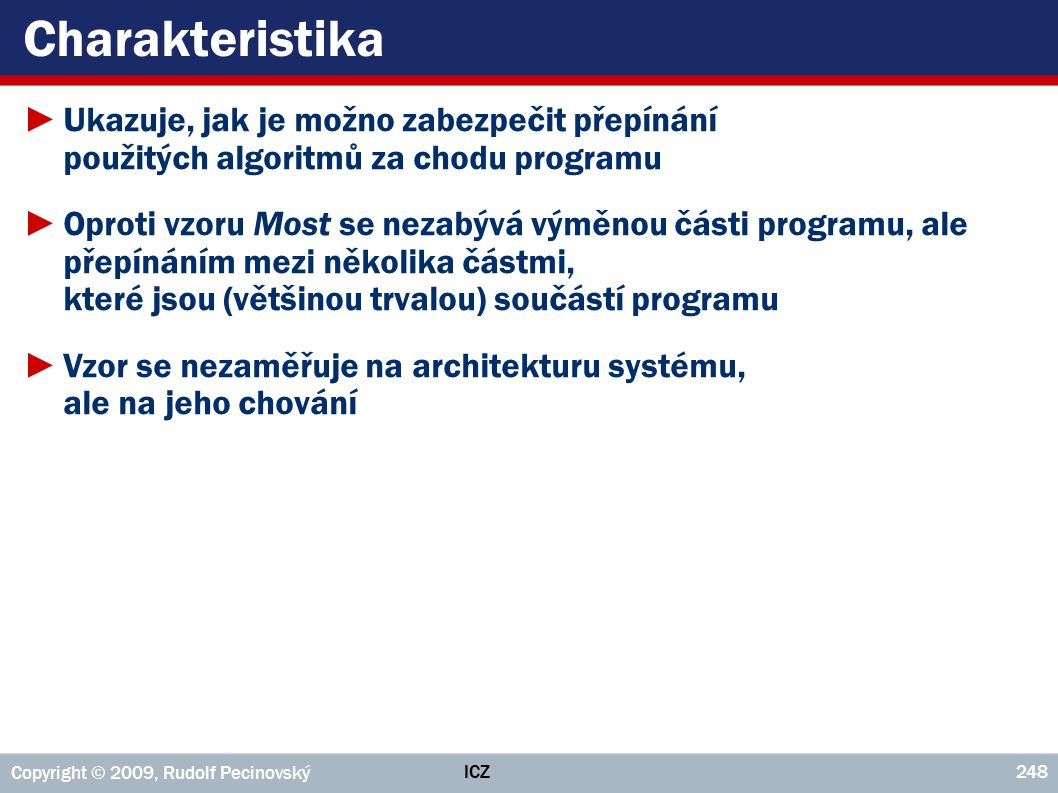 ICZ Copyright © 2009, Rudolf Pecinovský 248 Charakteristika ►Ukazuje, jak je možno zabezpečit přepínání použitých algoritmů za chodu programu ►Oproti