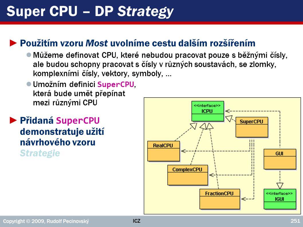 ICZ Copyright © 2009, Rudolf Pecinovský 251 Super CPU – DP Strategy ►Použitím vzoru Most uvolníme cestu dalším rozšířením ● Můžeme definovat CPU, které nebudou pracovat pouze s běžnými čísly, ale budou schopny pracovat s čísly v různých soustavách, se zlomky, komplexními čísly, vektory, symboly, … ● Umožním definici SuperCPU, která bude umět přepínat mezi různými CPU ►Přidaná SuperCPU demonstratuje užití návrhového vzoru Strategie