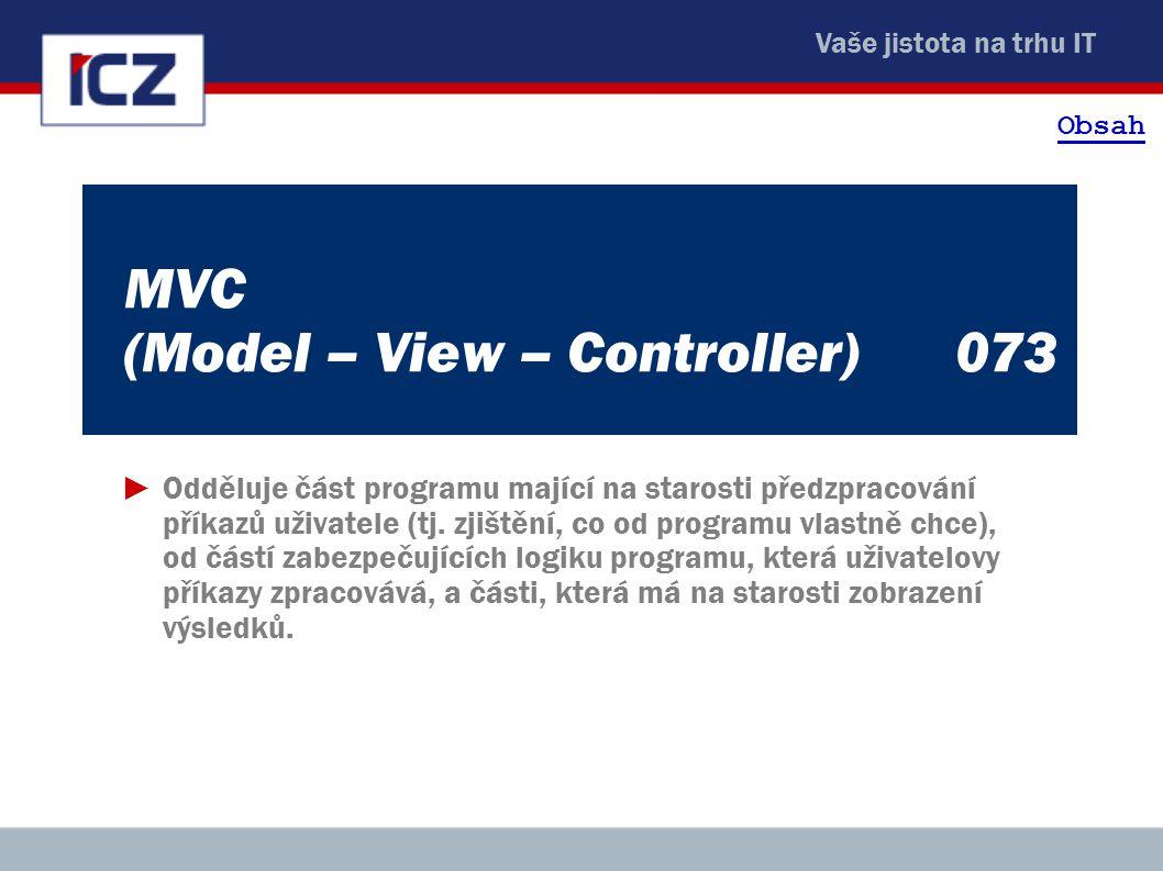 Vaše jistota na trhu IT MVC (Model – View – Controller) 073 ►Odděluje část programu mající na starosti předzpracování příkazů uživatele (tj. zjištění,