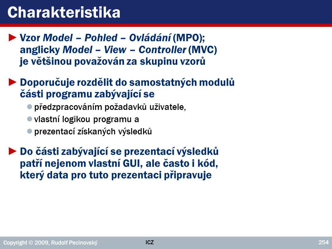 ICZ Copyright © 2009, Rudolf Pecinovský 254 Charakteristika ►Vzor Model – Pohled – Ovládání (MPO); anglicky Model – View – Controller (MVC) je většinou považován za skupinu vzorů ►Doporučuje rozdělit do samostatných modulů části programu zabývající se ● předzpracováním požadavků uživatele, ● vlastní logikou programu a ● prezentací získaných výsledků ►Do části zabývající se prezentací výsledků patří nejenom vlastní GUI, ale často i kód, který data pro tuto prezentaci připravuje