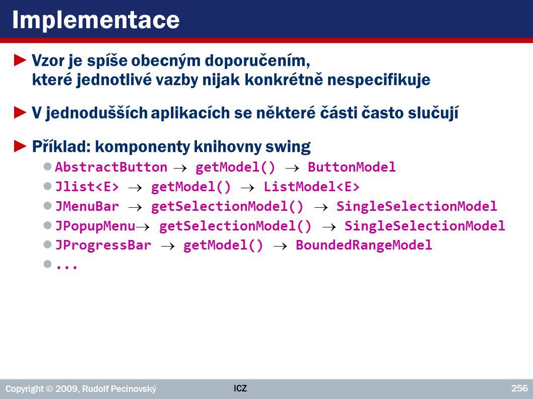 ICZ Copyright © 2009, Rudolf Pecinovský 256 Implementace ►Vzor je spíše obecným doporučením, které jednotlivé vazby nijak konkrétně nespecifikuje ►V jednodušších aplikacích se některé části často slučují ►Příklad: komponenty knihovny swing ● AbstractButton  getModel()  ButtonModel ● Jlist  getModel()  ListModel ● JMenuBar  getSelectionModel()  SingleSelectionModel ● JPopupMenu getSelectionModel()  SingleSelectionModel ● JProgressBar  getModel()  BoundedRangeModel ●...