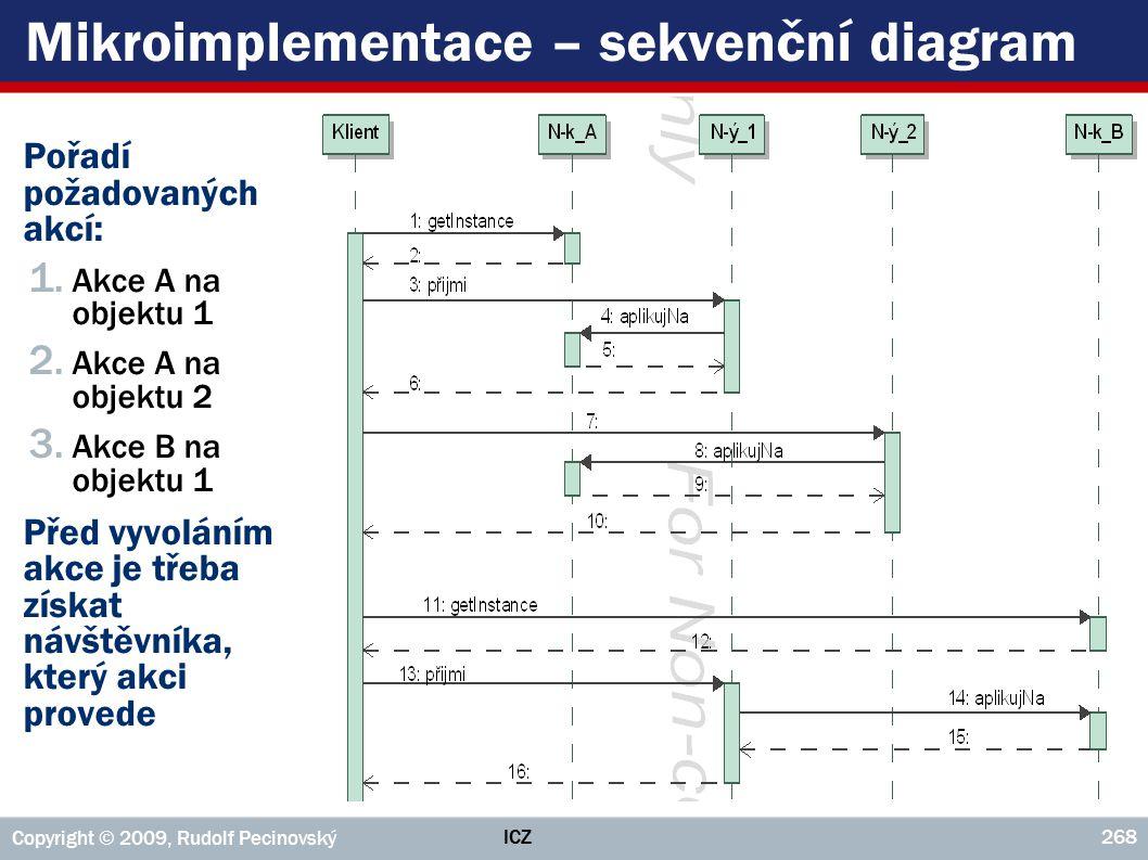 ICZ Copyright © 2009, Rudolf Pecinovský 268 Mikroimplementace – sekvenční diagram ►Pořadí požadovaných akcí: 1. Akce A na objektu 1 2. Akce A na objek