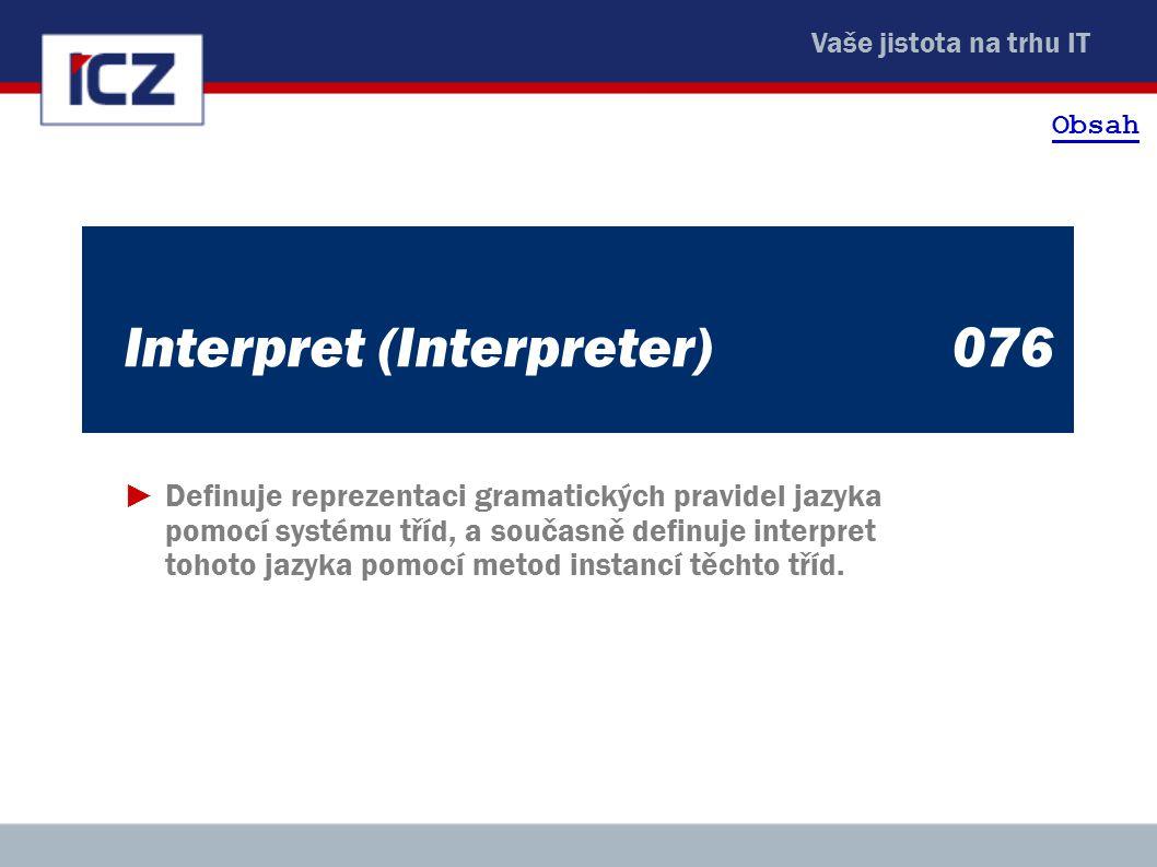 Vaše jistota na trhu IT Interpret (Interpreter)076 ►Definuje reprezentaci gramatických pravidel jazyka pomocí systému tříd, a současně definuje interpret tohoto jazyka pomocí metod instancí těchto tříd.