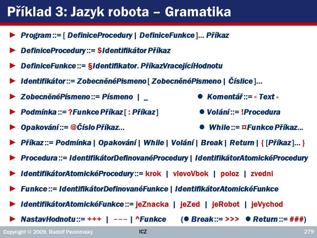 ICZ Copyright © 2009, Rudolf Pecinovský 279 Příklad 3: Jazyk robota – Gramatika ►Program ::= [ DefiniceProcedury | DefiniceFunkce ]... Příkaz ►Definic
