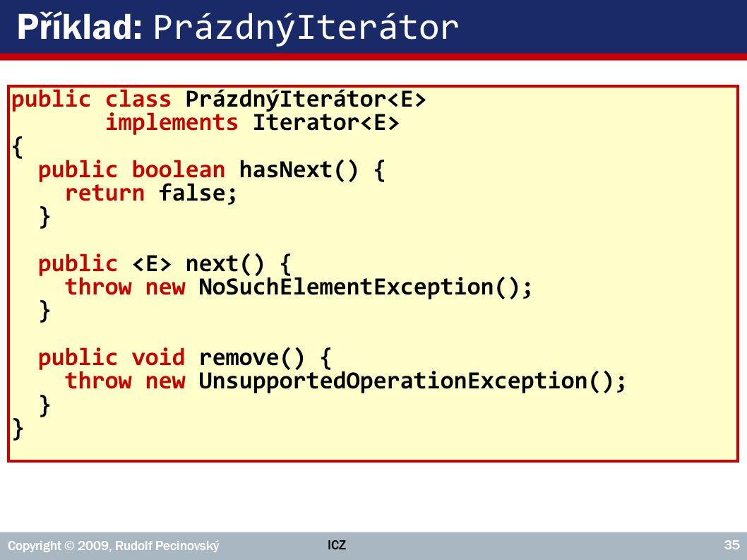 ICZ Copyright © 2009, Rudolf Pecinovský 35 Příklad: PrázdnýIterátor public class PrázdnýIterátor implements Iterator { public boolean hasNext() { return false; } public next() { throw new NoSuchElementException(); } public void remove() { throw new UnsupportedOperationException(); }