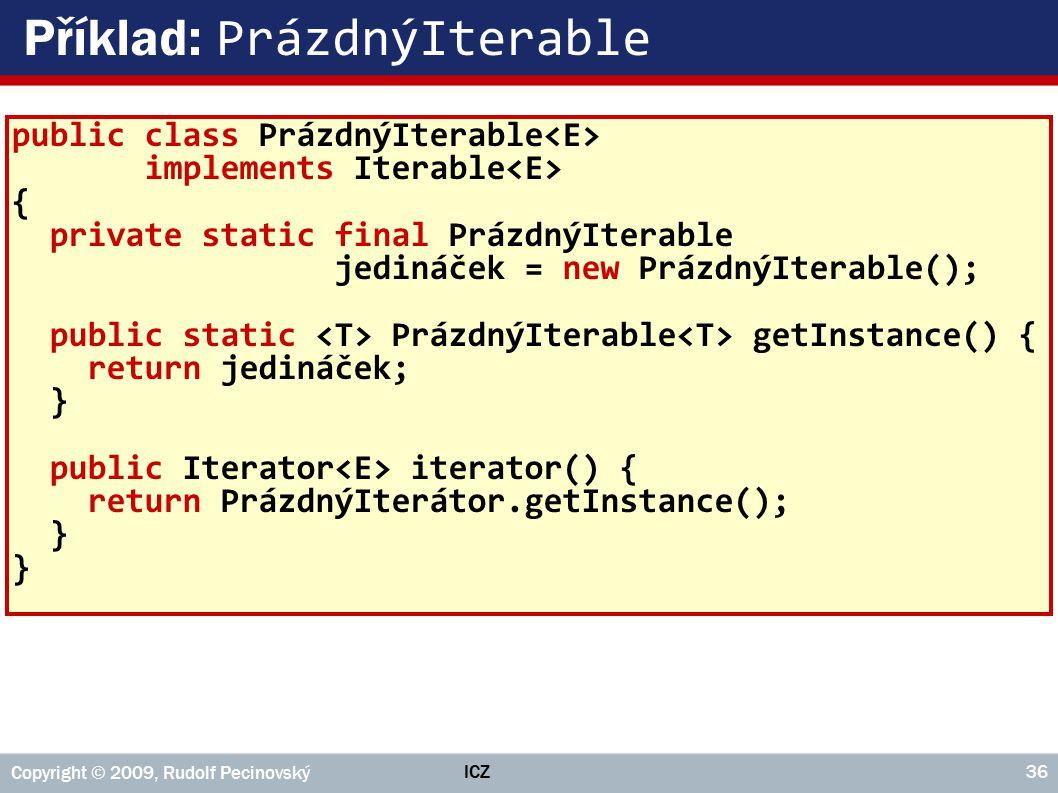 ICZ Copyright © 2009, Rudolf Pecinovský 36 Příklad: PrázdnýIterable public class PrázdnýIterable implements Iterable { private static final PrázdnýIterable jedináček = new PrázdnýIterable(); public static PrázdnýIterable getInstance() { return jedináček; } public Iterator iterator() { return PrázdnýIterátor.getInstance(); }