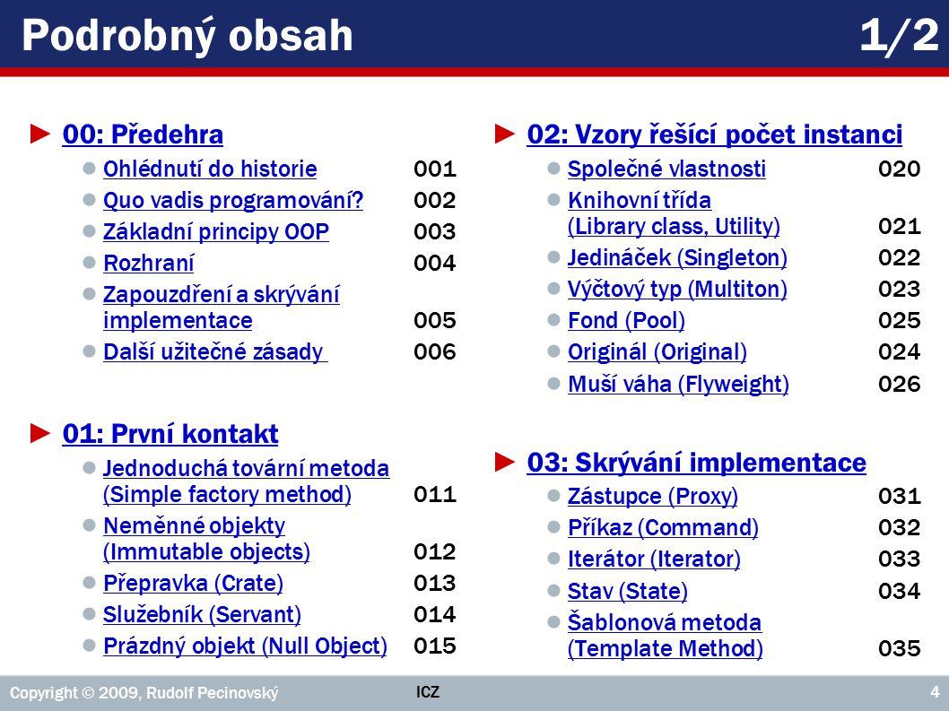 ICZ Copyright © 2009, Rudolf Pecinovský 95 Příklad: Třída Zastávka private class Zastávka implements IZastávka { //== KONSTRUKTORY A TOVÁRNÍ METODY ============================ public Zastávka( Linka linka, int x, int y ); public Zastávka( Zastávka předchozí, int x, int y ); private Zastávka(Zastávka předchozí,Linka linka,int x,int y); //== VEŘEJNÉ METODY INSTANCÍ ================================== public Linka getLinka(); public Pozice getPozice(); public IZastávka getPředchozí(); public IZastávka getNásledující(); public void nakresli(Kreslítko g); public String toString(); public IZastávka napoj( int x, int y ); public void napojNa( Zastávka předchozí ); public Zastávka zruš(); }