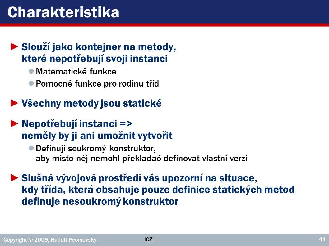 ICZ Copyright © 2009, Rudolf Pecinovský 44 Charakteristika ►Slouží jako kontejner na metody, které nepotřebují svoji instanci ● Matematické funkce ● P