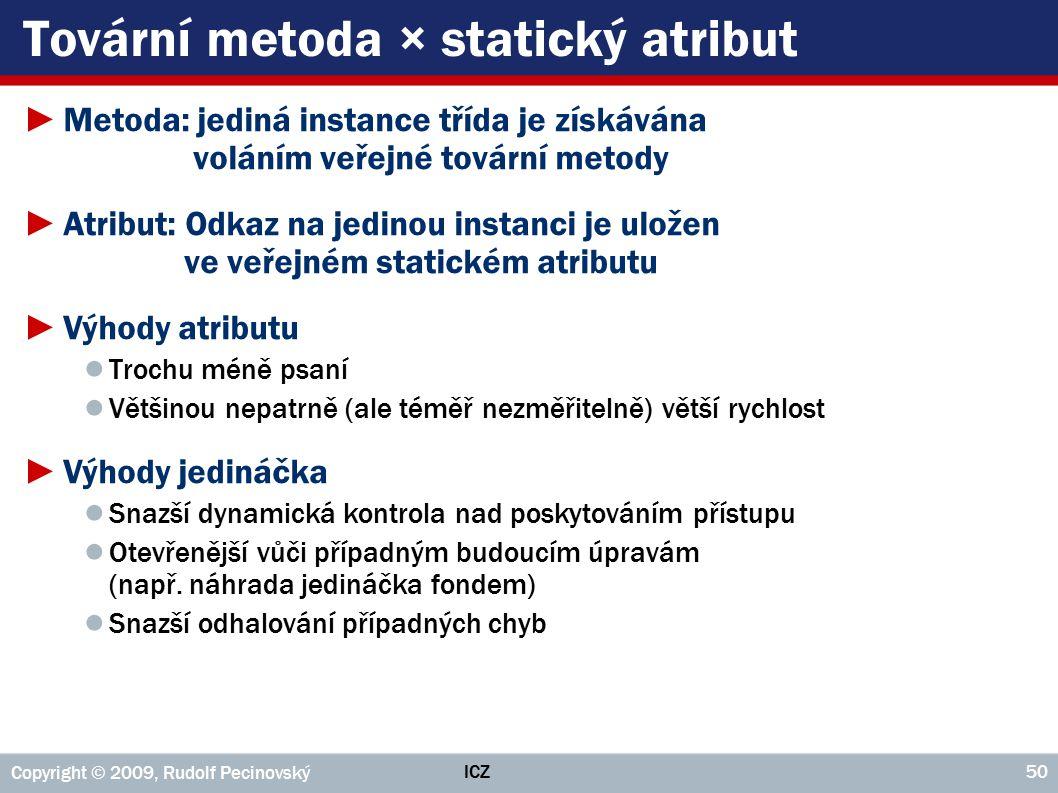 ICZ Copyright © 2009, Rudolf Pecinovský 50 Tovární metoda × statický atribut ►Metoda: jediná instance třída je získávána voláním veřejné tovární metod