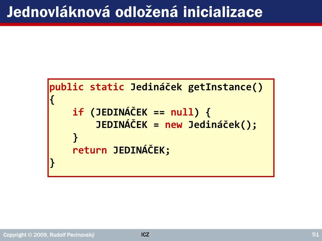 ICZ Copyright © 2009, Rudolf Pecinovský 51 Jednovláknová odložená inicializace public static Jedináček getInstance() { if (JEDINÁČEK == null) { JEDINÁČEK = new Jedináček(); } return JEDINÁČEK; }