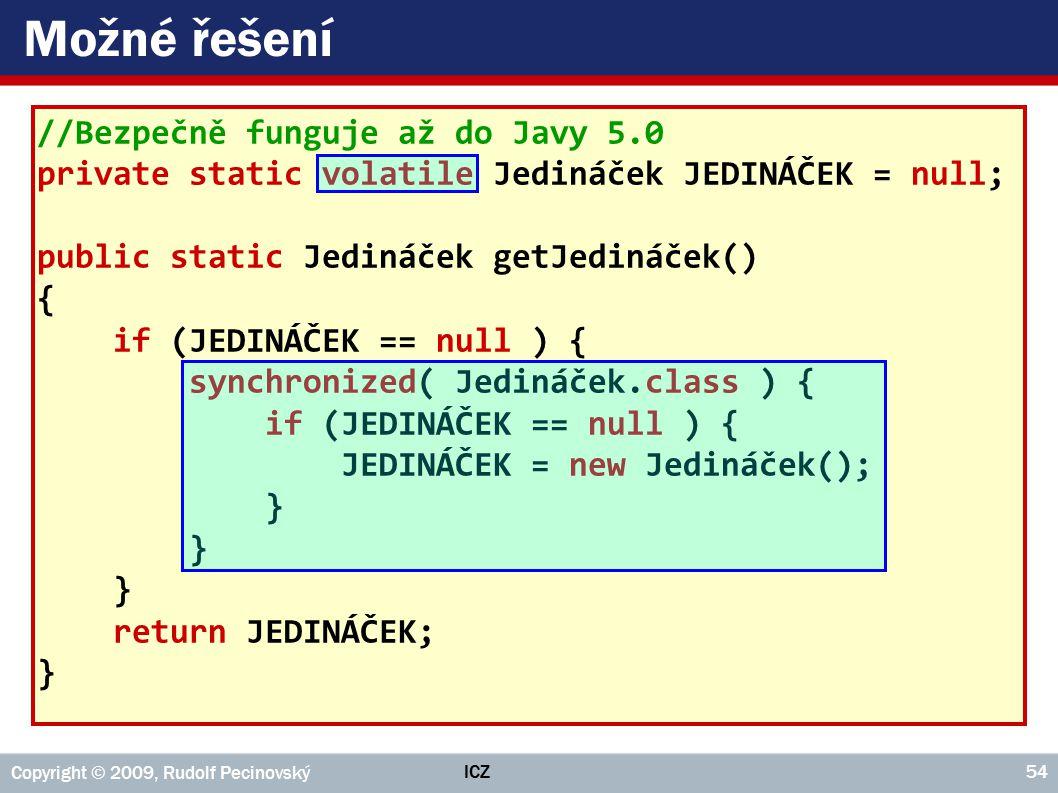 ICZ Copyright © 2009, Rudolf Pecinovský 54 Možné řešení //Bezpečně funguje až do Javy 5.0 private static volatile Jedináček JEDINÁČEK = null; public static Jedináček getJedináček() { if (JEDINÁČEK == null ) { synchronized( Jedináček.class ) { if (JEDINÁČEK == null ) { JEDINÁČEK = new Jedináček(); } return JEDINÁČEK; }