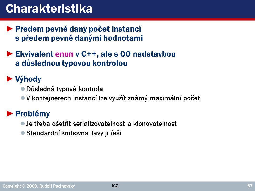 ICZ Copyright © 2009, Rudolf Pecinovský 57 Charakteristika ►Předem pevně daný počet instancí s předem pevně danými hodnotami ►Ekvivalent enum v C++, a