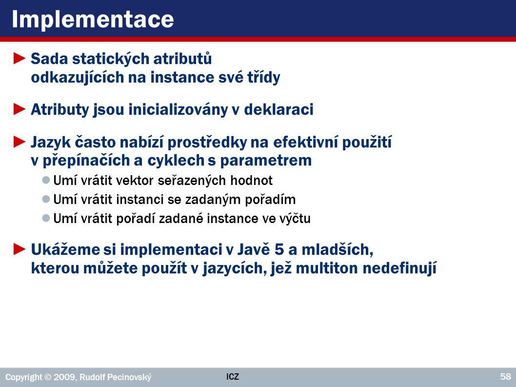 ICZ Copyright © 2009, Rudolf Pecinovský 58 Implementace ►Sada statických atributů odkazujících na instance své třídy ►Atributy jsou inicializovány v d