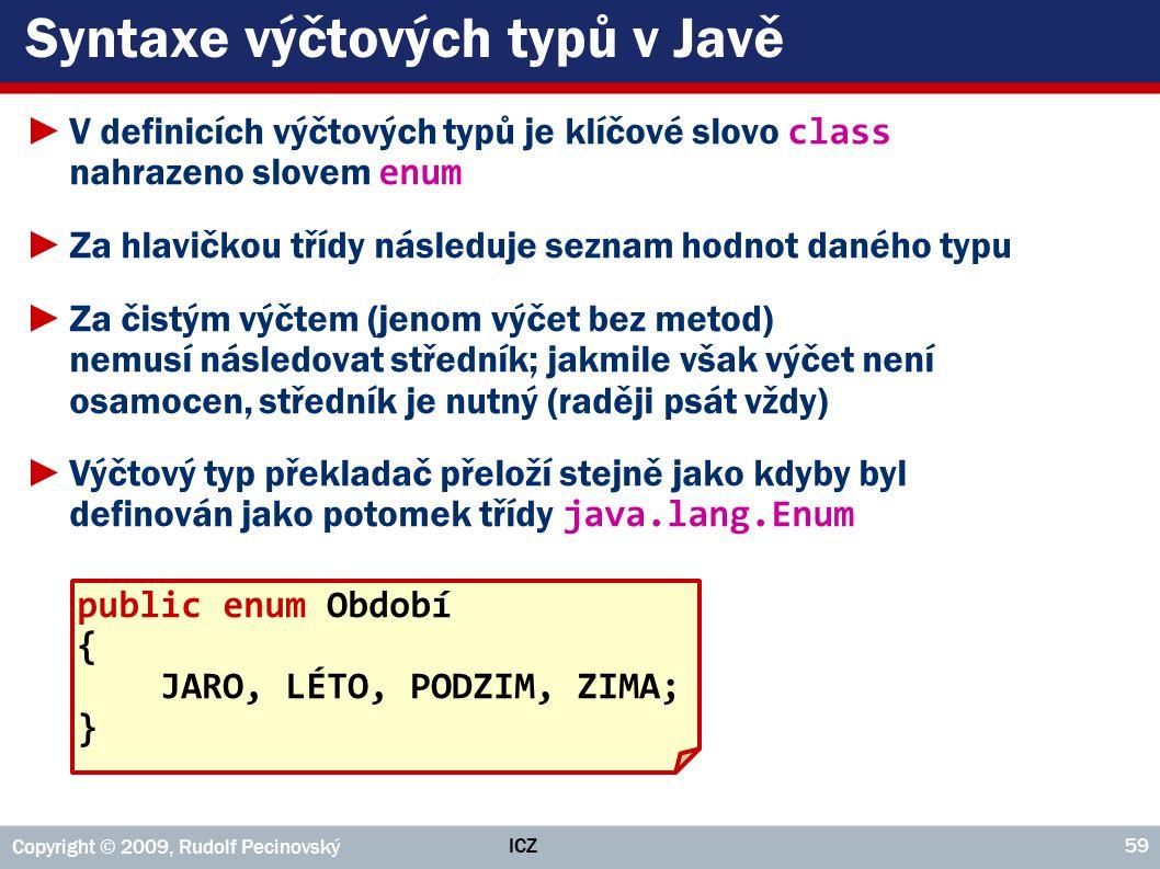 ICZ Copyright © 2009, Rudolf Pecinovský 59 Syntaxe výčtových typů v Javě ►V definicích výčtových typů je klíčové slovo class nahrazeno slovem enum ►Za