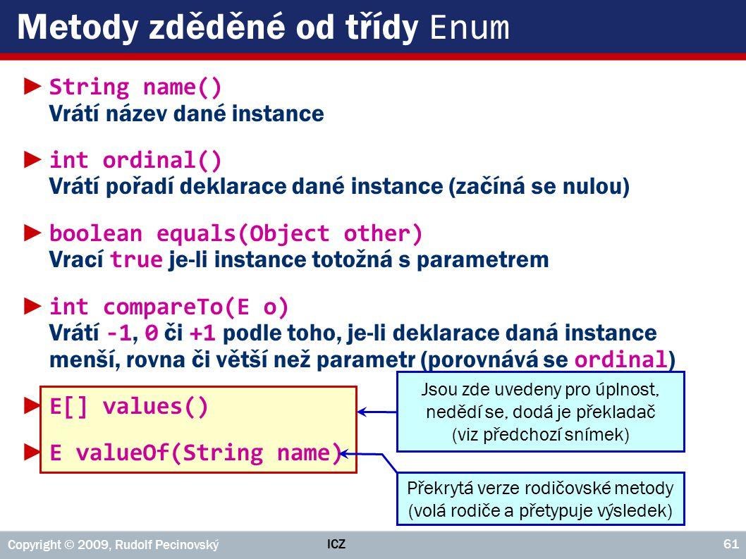 ICZ Copyright © 2009, Rudolf Pecinovský 61 Metody zděděné od třídy Enum ► String name() Vrátí název dané instance ► int ordinal() Vrátí pořadí deklarace dané instance (začíná se nulou) ► boolean equals(Object other) Vrací true je-li instance totožná s parametrem ► int compareTo(E o) Vrátí -1, 0 či +1 podle toho, je-li deklarace daná instance menší, rovna či větší než parametr (porovnává se ordinal ) ► E[] values() ► E valueOf(String name) Jsou zde uvedeny pro úplnost, nedědí se, dodá je překladač (viz předchozí snímek) Překrytá verze rodičovské metody (volá rodiče a přetypuje výsledek)