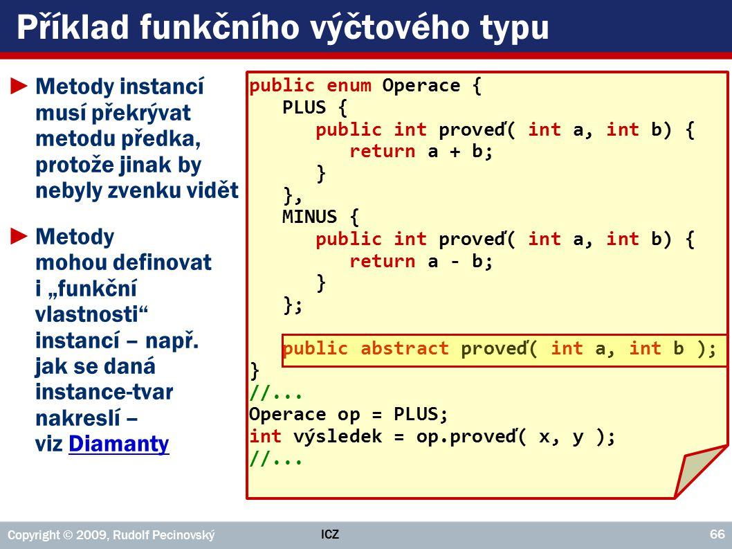 """ICZ Copyright © 2009, Rudolf Pecinovský 66 Příklad funkčního výčtového typu ►Metody instancí musí překrývat metodu předka, protože jinak by nebyly zvenku vidět ►Metody mohou definovat i """"funkční vlastnosti instancí – např."""