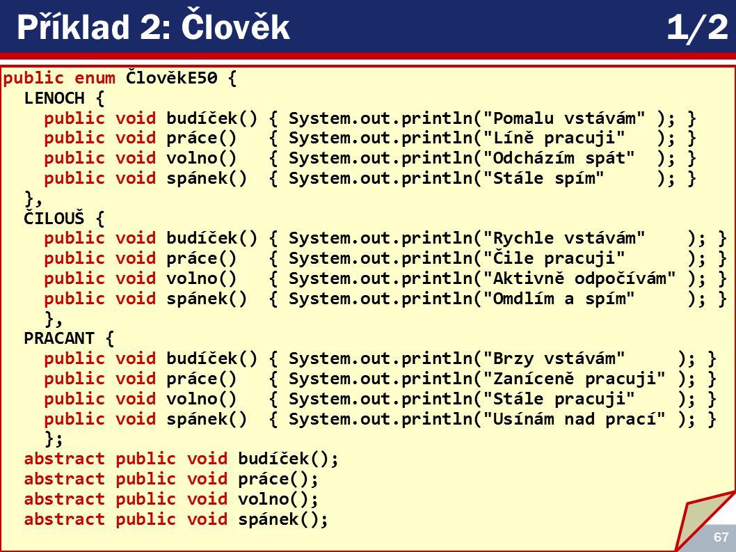 ICZ Copyright © 2009, Rudolf Pecinovský 67 Příklad 2: Člověk1/2 public enum ČlověkE50 { LENOCH { public void budíček() { System.out.println( Pomalu vstávám ); } public void práce() { System.out.println( Líně pracuji ); } public void volno() { System.out.println( Odcházím spát ); } public void spánek() { System.out.println( Stále spím ); } }, ČILOUŠ { public void budíček() { System.out.println( Rychle vstávám ); } public void práce() { System.out.println( Čile pracuji ); } public void volno() { System.out.println( Aktivně odpočívám ); } public void spánek() { System.out.println( Omdlím a spím ); } }, PRACANT { public void budíček() { System.out.println( Brzy vstávám ); } public void práce() { System.out.println( Zaníceně pracuji ); } public void volno() { System.out.println( Stále pracuji ); } public void spánek() { System.out.println( Usínám nad prací ); } }; abstract public void budíček(); abstract public void práce(); abstract public void volno(); abstract public void spánek();