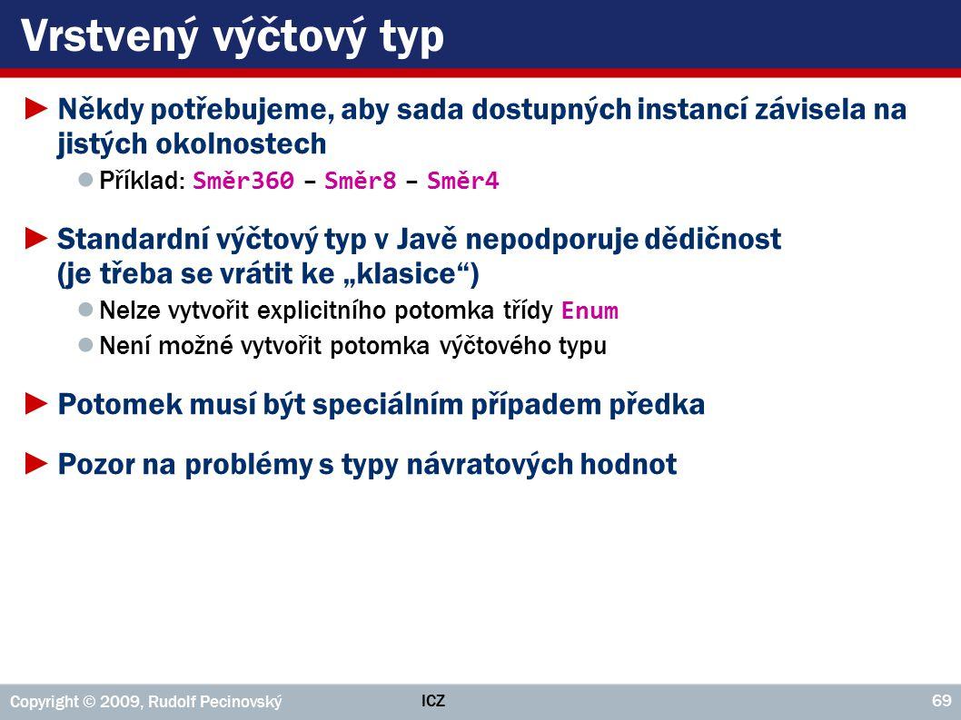 """ICZ Copyright © 2009, Rudolf Pecinovský 69 Vrstvený výčtový typ ►Někdy potřebujeme, aby sada dostupných instancí závisela na jistých okolnostech ● Příklad: Směr360 – Směr8 – Směr4 ►Standardní výčtový typ v Javě nepodporuje dědičnost (je třeba se vrátit ke """"klasice ) ● Nelze vytvořit explicitního potomka třídy Enum ● Není možné vytvořit potomka výčtového typu ►Potomek musí být speciálním případem předka ►Pozor na problémy s typy návratových hodnot"""
