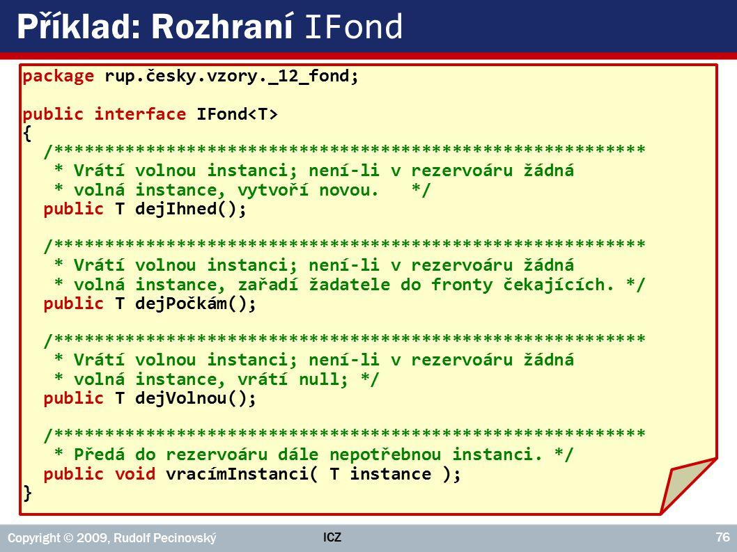 ICZ Copyright © 2009, Rudolf Pecinovský 76 Příklad: Rozhraní IFond package rup.česky.vzory._12_fond; public interface IFond { /***********************