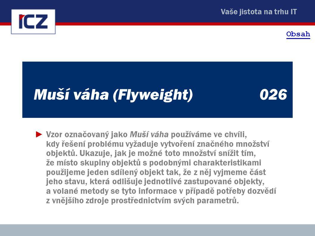 Vaše jistota na trhu IT Muší váha (Flyweight)026 ►Vzor označovaný jako Muší váha používáme ve chvíli, kdy řešení problému vyžaduje vytvoření značného množství objektů.
