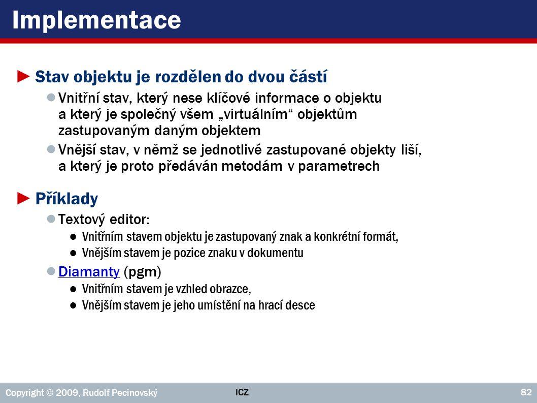 ICZ Copyright © 2009, Rudolf Pecinovský 82 Implementace ►Stav objektu je rozdělen do dvou částí ● Vnitřní stav, který nese klíčové informace o objektu
