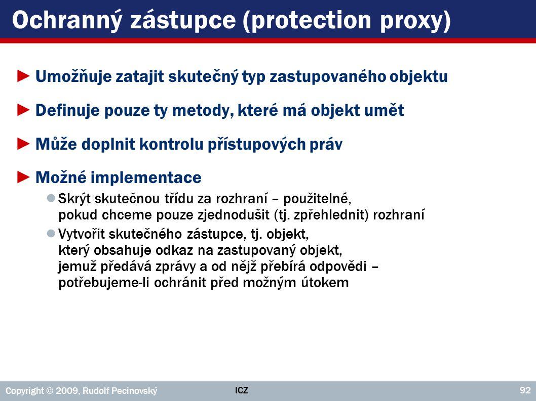 ICZ Copyright © 2009, Rudolf Pecinovský 92 Ochranný zástupce (protection proxy) ►Umožňuje zatajit skutečný typ zastupovaného objektu ►Definuje pouze t