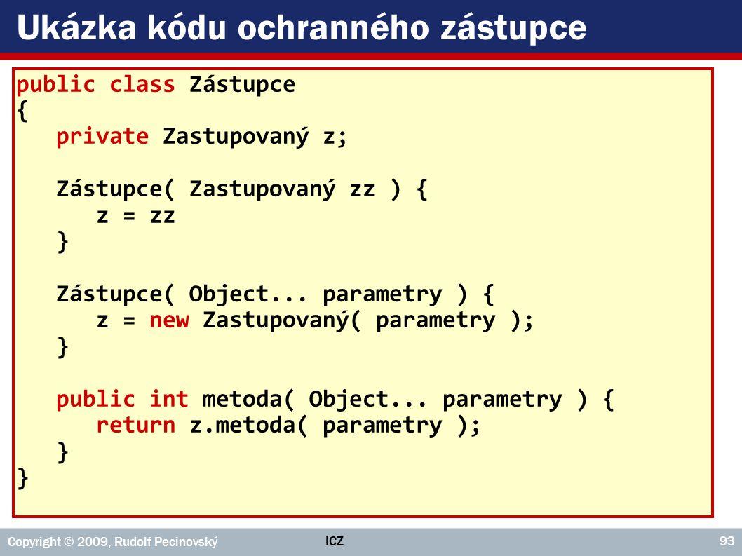 ICZ Copyright © 2009, Rudolf Pecinovský 93 Ukázka kódu ochranného zástupce public class Zástupce { private Zastupovaný z; Zástupce( Zastupovaný zz ) { z = zz } Zástupce( Object...