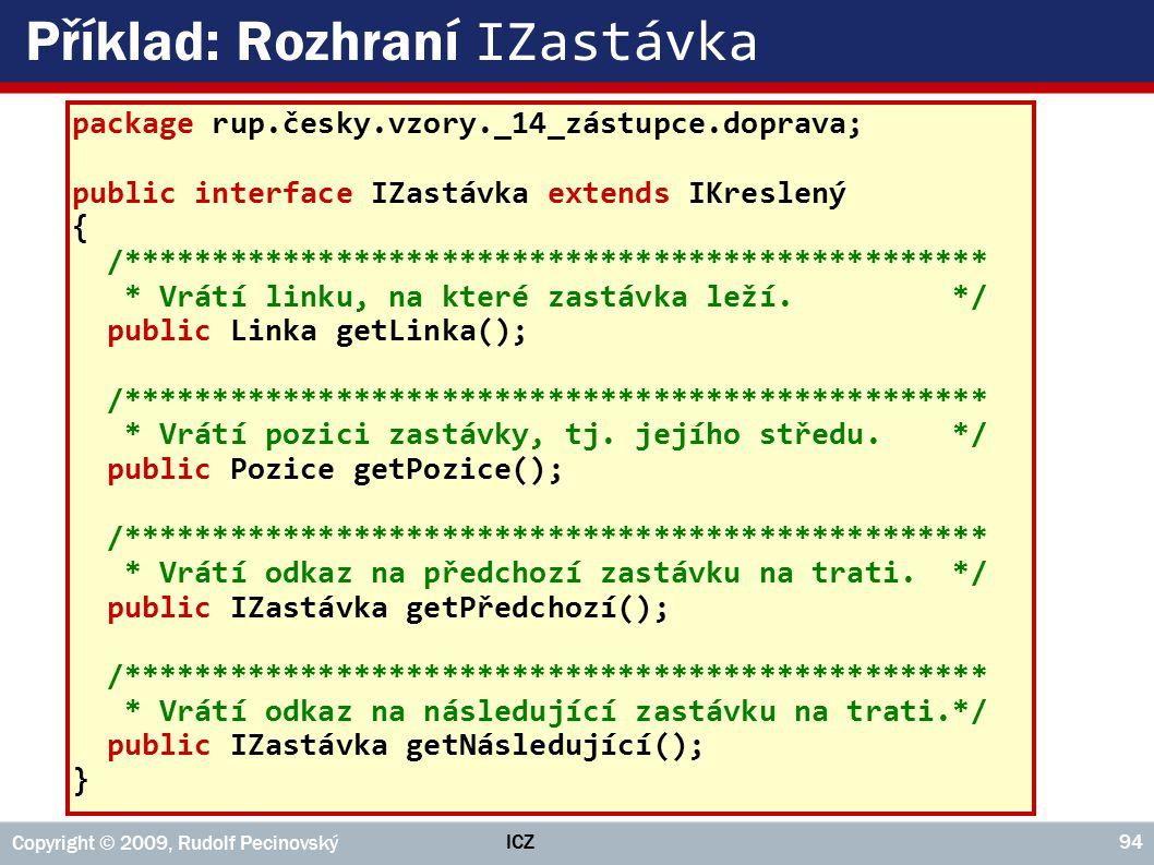 ICZ Copyright © 2009, Rudolf Pecinovský 94 Příklad: Rozhraní IZastávka package rup.česky.vzory._14_zástupce.doprava; public interface IZastávka extend