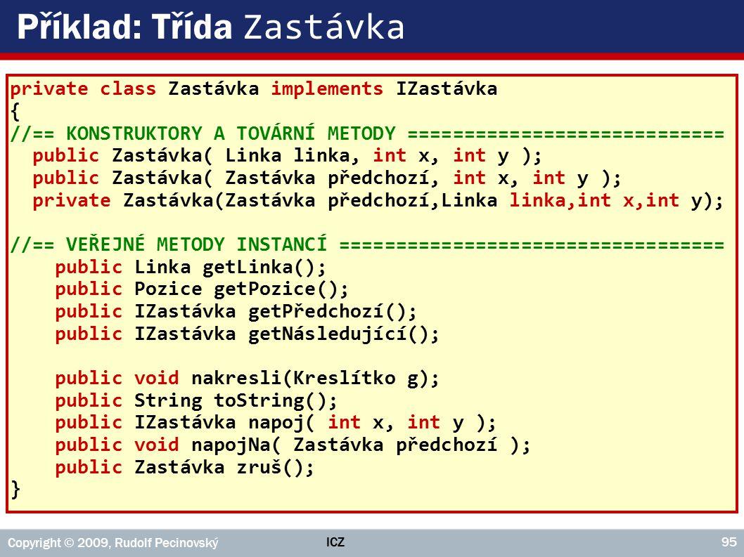ICZ Copyright © 2009, Rudolf Pecinovský 95 Příklad: Třída Zastávka private class Zastávka implements IZastávka { //== KONSTRUKTORY A TOVÁRNÍ METODY ==