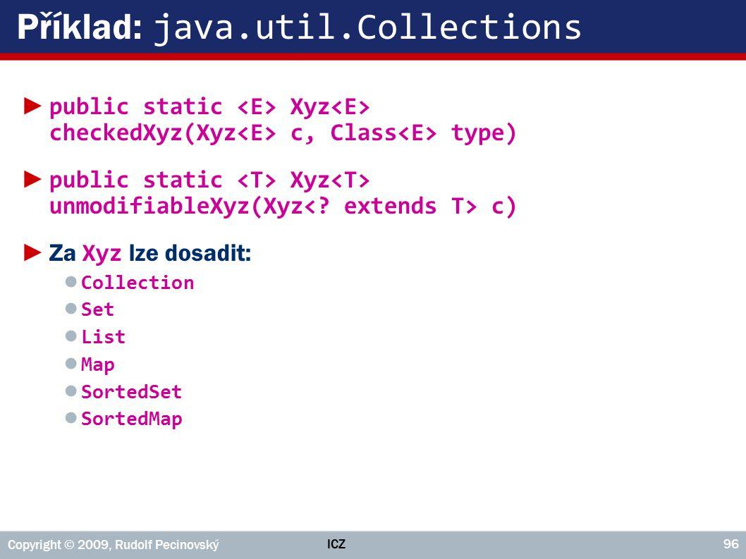 ICZ Copyright © 2009, Rudolf Pecinovský 96 Příklad: java.util.Collections ► public static Xyz checkedXyz(Xyz c, Class type) ► public static Xyz unmodi