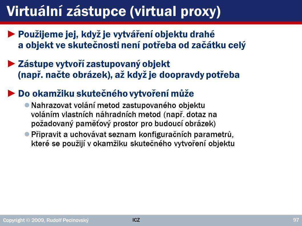 ICZ Copyright © 2009, Rudolf Pecinovský 97 Virtuální zástupce (virtual proxy) ►Použijeme jej, když je vytváření objektu drahé a objekt ve skutečnosti