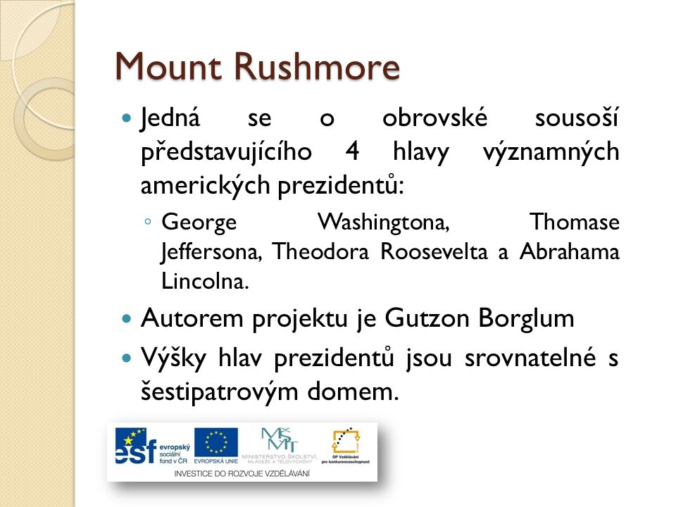 Mount Rushmore Jedná se o obrovské sousoší představujícího 4 hlavy významných amerických prezidentů: ◦ George Washingtona, Thomase Jeffersona, Theodor