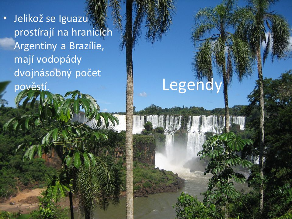 Legendy Jelikož se Iguazu prostírají na hranicích Argentiny a Brazílie, mají vodopády dvojnásobný počet pověstí.