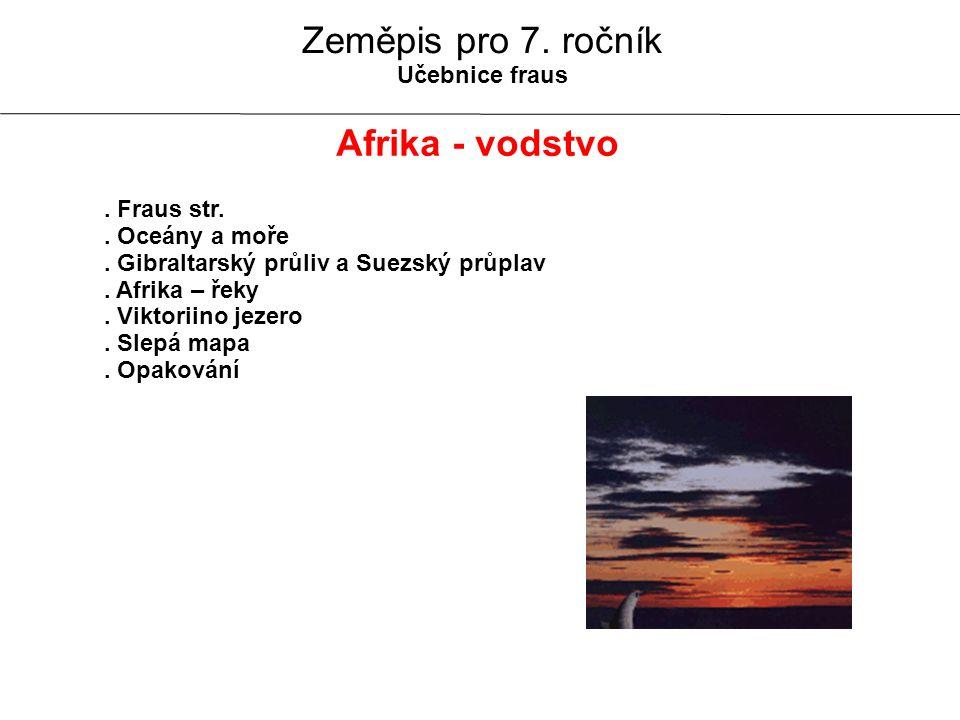 Zeměpis pro 7. ročník Učebnice fraus Afrika - vodstvo. Fraus str.. Oceány a moře. Gibraltarský průliv a Suezský průplav. Afrika – řeky. Viktoriino jez