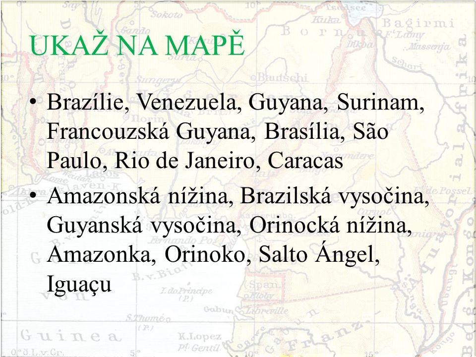 UKAŽ NA MAPĚ Brazílie, Venezuela, Guyana, Surinam, Francouzská Guyana, Brasília, São Paulo, Rio de Janeiro, Caracas Amazonská nížina, Brazilská vysoči