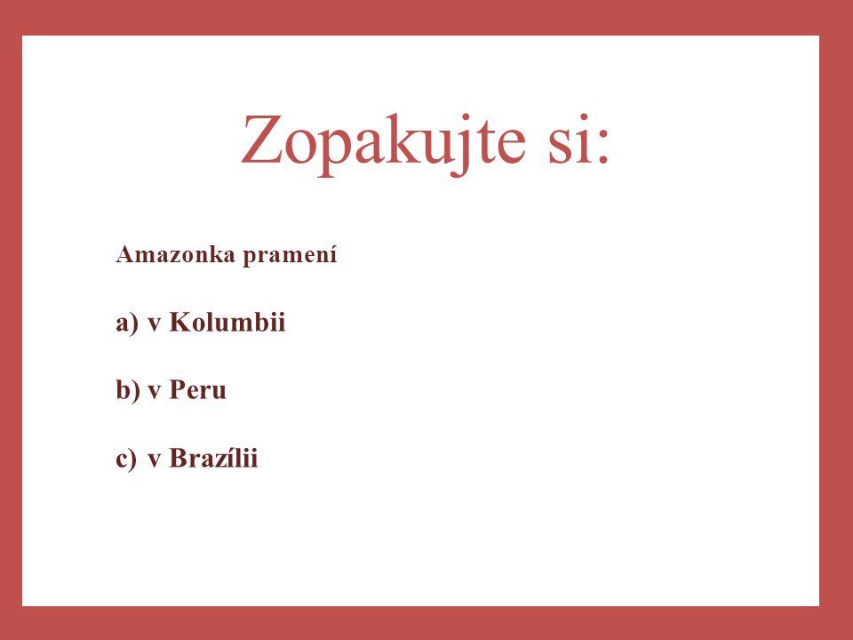 a) Zopakujte si: Amazonka pramení a)v Kolumbii b)v Peru c)v Brazílii