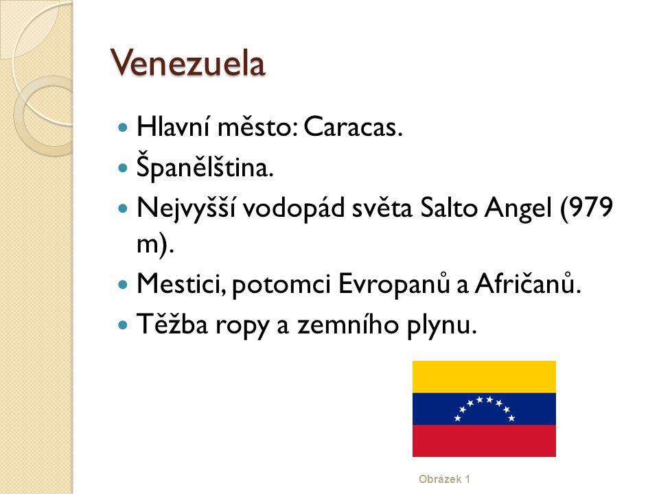 Venezuela Hlavní město: Caracas. Španělština. Nejvyšší vodopád světa Salto Angel (979 m). Mestici, potomci Evropanů a Afričanů. Těžba ropy a zemního p