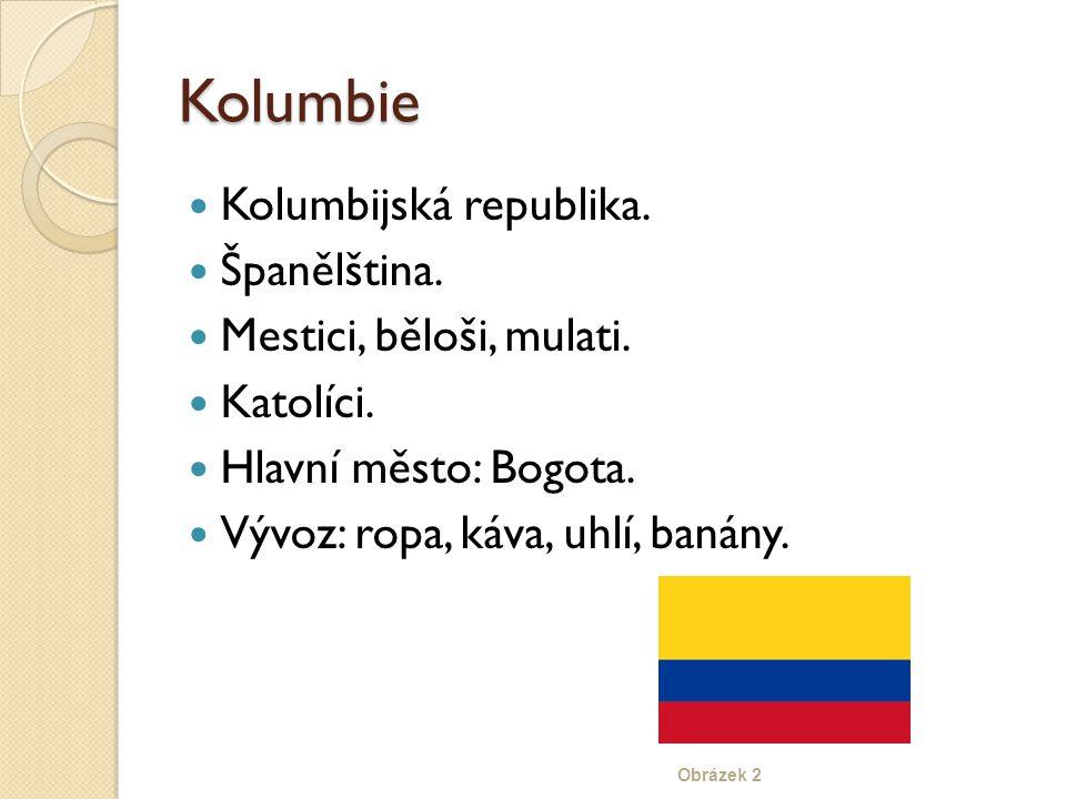 Kolumbie Kolumbijská republika. Španělština. Mestici, běloši, mulati. Katolíci. Hlavní město: Bogota. Vývoz: ropa, káva, uhlí, banány. Obrázek 2