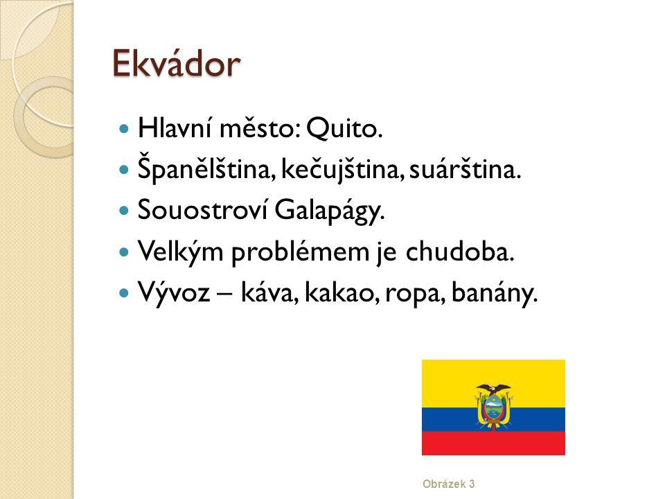 Ekvádor Hlavní město: Quito. Španělština, kečujština, suárština. Souostroví Galapágy. Velkým problémem je chudoba. Vývoz – káva, kakao, ropa, banány.