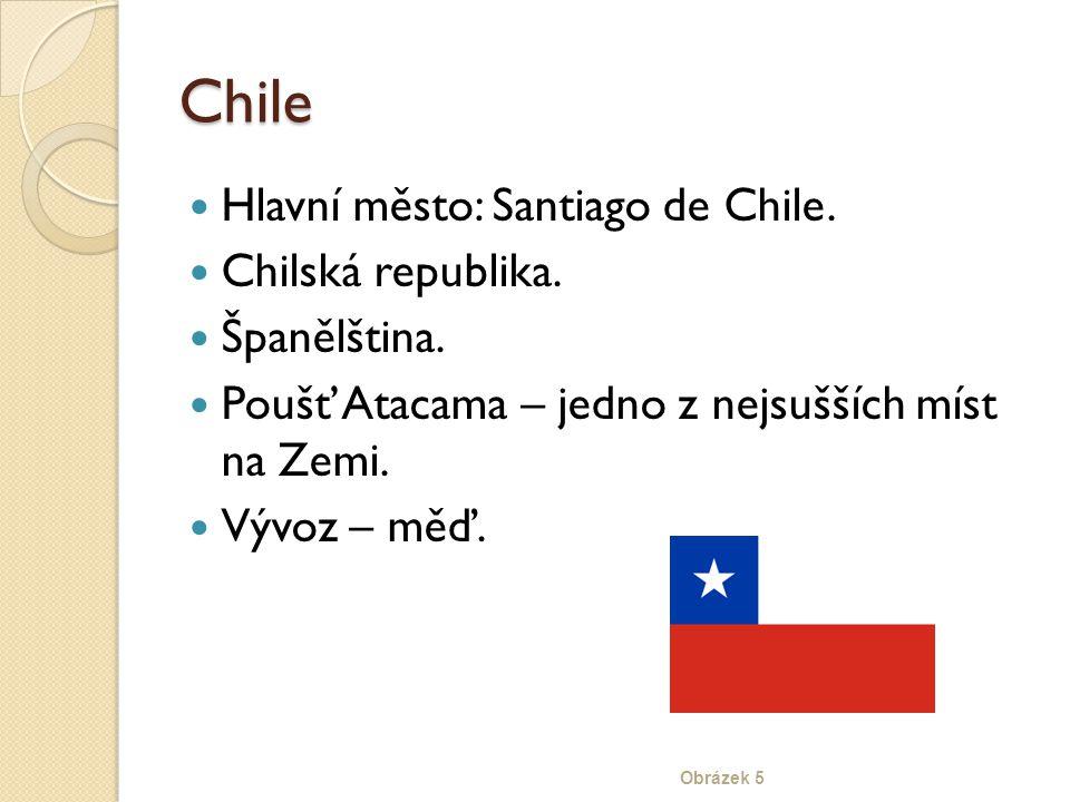 Chile Hlavní město: Santiago de Chile. Chilská republika. Španělština. Poušť Atacama – jedno z nejsušších míst na Zemi. Vývoz – měď. Obrázek 5