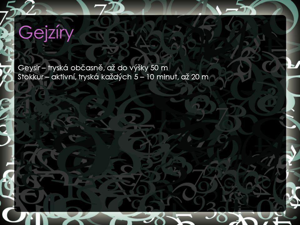 Gejzíry Geysir – tryská občasně, až do výšky 50 m Stokkur – aktivní, tryská každých 5 – 10 minut, až 20 m