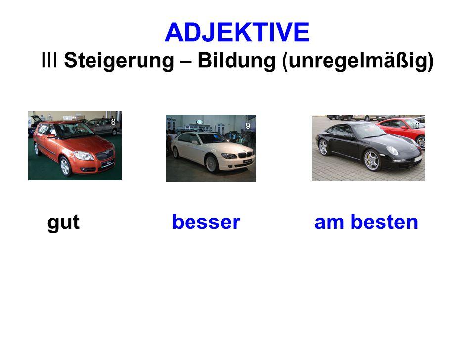 ADJEKTIVE III Steigerung (unregelmäßig) - FORMEN a)gern-lieber-am liebsten b) viel-mehr-am meisten c) gern-lieber-am liebsten d) hoch-höher-am höchsten e) teuer -teurer-am teuersten f) dunkel-dunkler-am dunkelsten